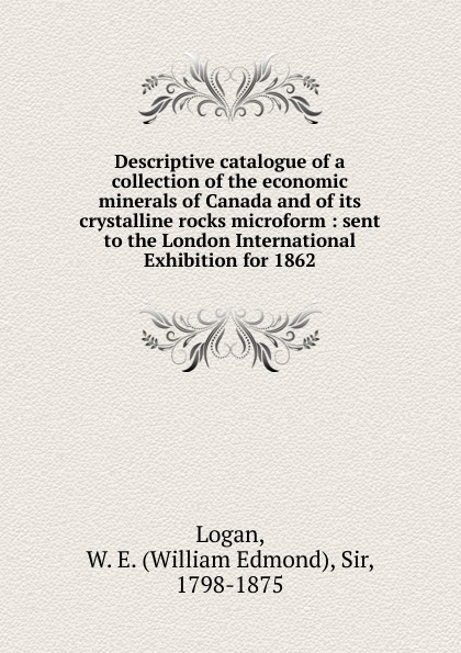 William Edmond Logan Descriptive catalogue of a collection of the economic minerals of Canada and of its crystalline rocks microform rocks and minerals