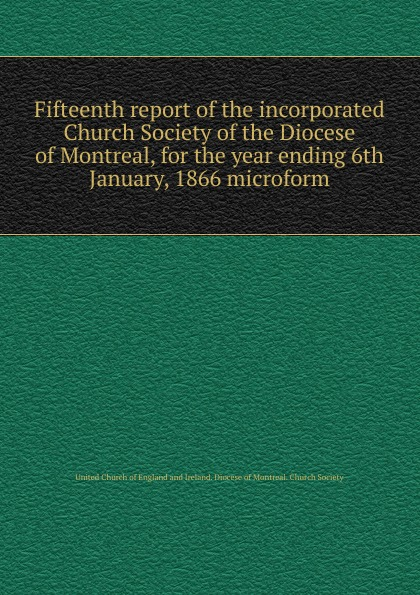 Фото - Fifteenth report of the incorporated Church Society of the Diocese of Montreal, for the year ending 6th January, 1866 microform seventh report of the incorporated church society of the diocese of montreal for the year ending 6th january 1858 microform