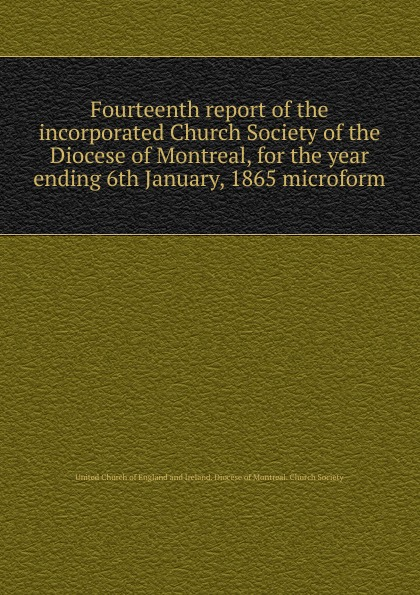 Фото - Fourteenth report of the incorporated Church Society of the Diocese of Montreal, for the year ending 6th January, 1865 microform seventh report of the incorporated church society of the diocese of montreal for the year ending 6th january 1858 microform