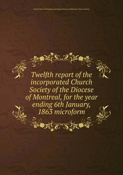 Фото - Twelfth report of the incorporated Church Society of the Diocese of Montreal, for the year ending 6th January, 1863 microform seventh report of the incorporated church society of the diocese of montreal for the year ending 6th january 1858 microform