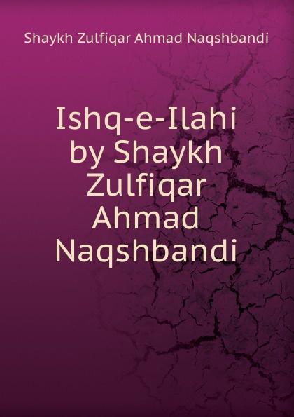 Shaykh Zulfiqar Ahmad Naqshbandi Ishq-e-Ilahi by Shaykh Zulfiqar Ahmad Naqshbandi shaykh imam abi bakr ahmad al bayhaqi dalail un nubuwwah volume 3