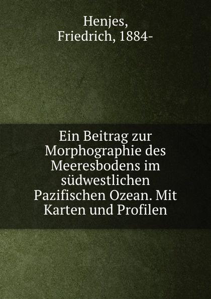 Friedrich Henjes Ein Beitrag zur Morphographie des Meeresbodens im sudwestlichen Pazifischen Ozean friedrich henjes ein beitrag zur morphographie des meeresbodens im sudwestlichen pazifischen ozean