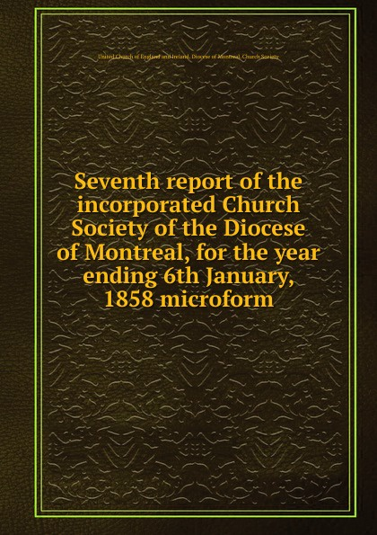 Фото - Seventh report of the incorporated Church Society of the Diocese of Montreal, for the year ending 6th January, 1858 microform seventh report of the incorporated church society of the diocese of montreal for the year ending 6th january 1858 microform