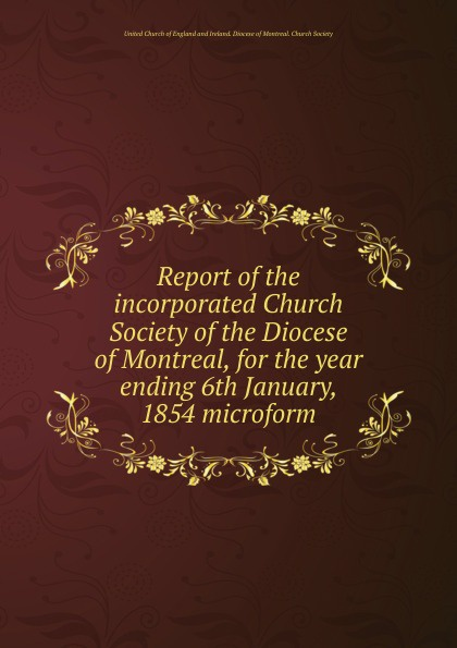Фото - Report of the incorporated Church Society of the Diocese of Montreal, for the year ending 6th January, 1854 microform seventh report of the incorporated church society of the diocese of montreal for the year ending 6th january 1858 microform