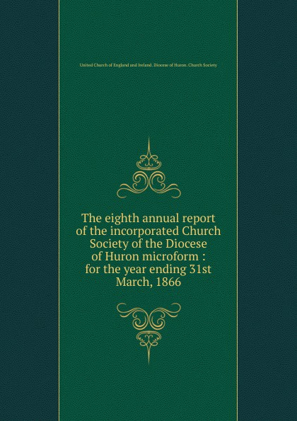 The eighth annual report of the incorporated Church Society of the Diocese of Huron microform the society of the new york hospital incorporated 1771