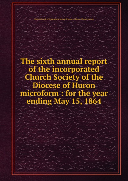 The sixth annual report of the incorporated Church Society of the Diocese of Huron microform the society of the new york hospital incorporated 1771