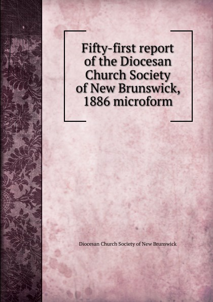 Фото - Fifty-first report of the Diocesan Church Society of New Brunswick, 1886 microform twenty first report of the proceedings of the diocesan church society of new brunswick during the year 1856 microform
