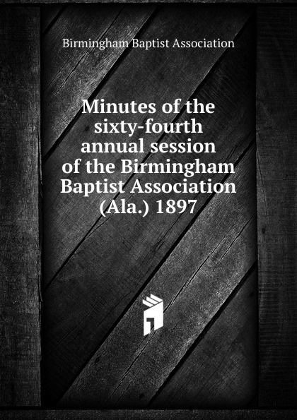 Minutes of the sixty-fourth annual session of the Birmingham Baptist Association