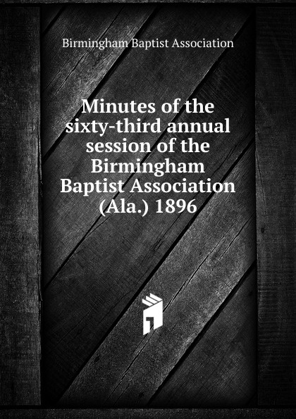 Minutes of the sixty-third annual session of the Birmingham Baptist Association (Ala.) 1896