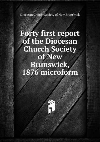 Forty first report of the Diocesan Church Society of New Brunswick, 1876 microform twenty first report of the proceedings of the diocesan church society of new brunswick during the year 1856 microform