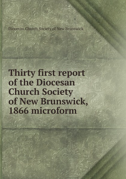 Фото - Thirty first report of the Diocesan Church Society of New Brunswick, 1866 microform twenty first report of the proceedings of the diocesan church society of new brunswick during the year 1856 microform
