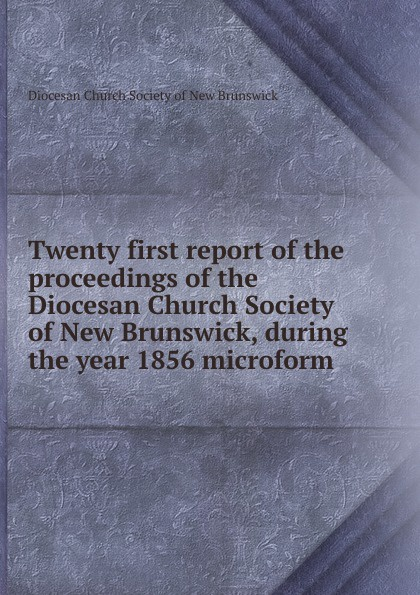 Twenty first report of the proceedings of the Diocesan Church Society of New Brunswick, during the year 1856 microform twenty first report of the proceedings of the diocesan church society of new brunswick during the year 1856 microform