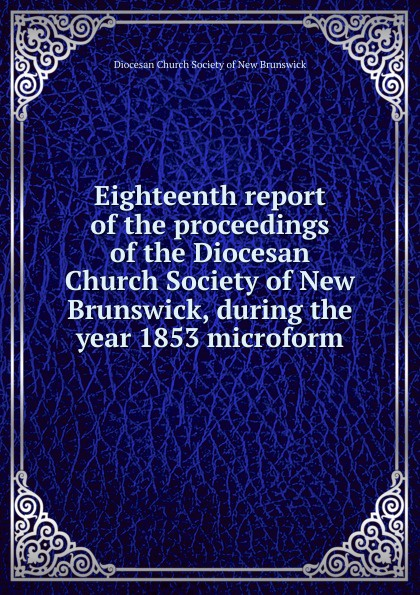 Фото - Eighteenth report of the proceedings of the Diocesan Church Society of New Brunswick, during the year 1853 microform twenty first report of the proceedings of the diocesan church society of new brunswick during the year 1856 microform