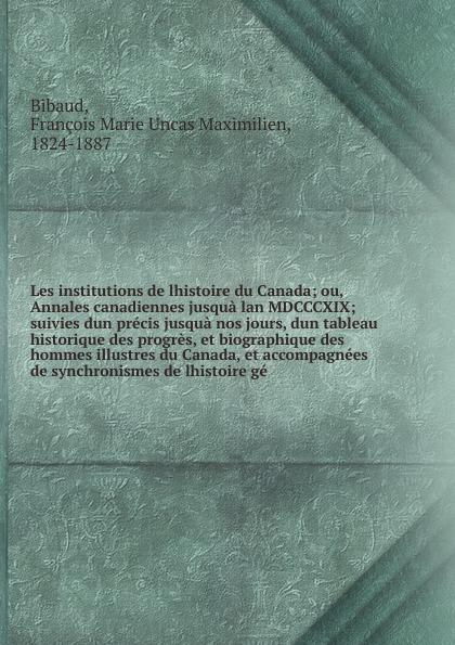 François Marie Uncas Maximilien Bibaud Les institutions de lhistoire du Canada françois daniel nos gloires nationales ou histoire des principales familles du canada 2