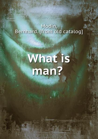 Bernhard Modin What is man. what is man