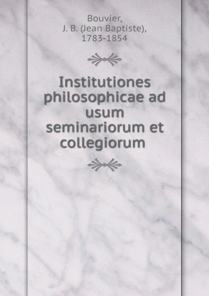 Jean Baptiste Bouvier Institutiones philosophicae ad usum seminariorum et collegiorum antoine bonal institutiones theologicae ad usum seminariorum volume 4 latin edition