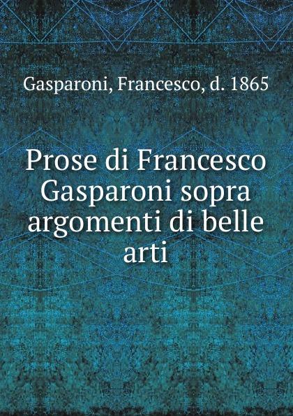 Francesco Gasparoni Prose di Francesco Gasparoni sopra argomenti di belle arti. Volume 1 pradella francesco modellazione comparativa di sistemi di certificazione energetica