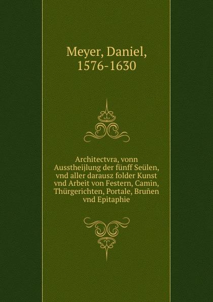 Daniel Meyer Architectvra euclid geometriae theoricae et practicae oder von dem feldmassen 14 bucher inn welchen die fundament euclidis vnd derselbigen gebrauch im abmassen vnd gwichtruhten begriffen a german edition
