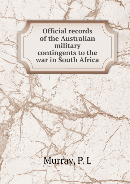 P.L. Murray Official records of the Australian military contingents to the war in South Africa the war in south africa