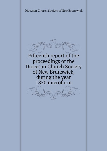Фото - Fifteenth report of the proceedings of the Diocesan Church Society of New Brunswick, during the year 1850 microform twenty first report of the proceedings of the diocesan church society of new brunswick during the year 1856 microform
