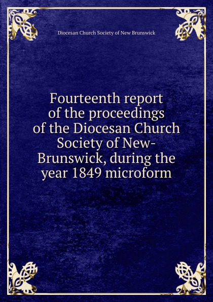 Фото - Fourteenth report of the proceedings of the Diocesan Church Society of New-Brunswick, during the year 1849 microform twenty first report of the proceedings of the diocesan church society of new brunswick during the year 1856 microform