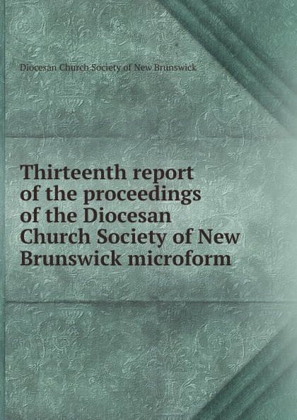 Фото - Thirteenth report of the proceedings of the Diocesan Church Society of New Brunswick microform twenty first report of the proceedings of the diocesan church society of new brunswick during the year 1856 microform