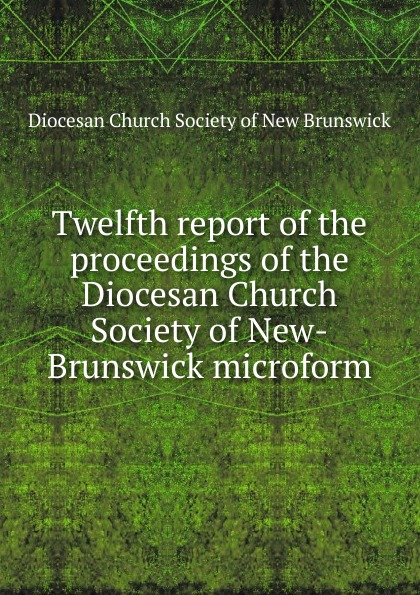 Фото - Twelfth report of the proceedings of the Diocesan Church Society of New-Brunswick microform twenty first report of the proceedings of the diocesan church society of new brunswick during the year 1856 microform