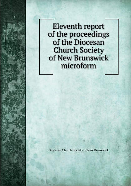 Eleventh report of the proceedings of the Diocesan Church Society of New Brunswick microform twenty first report of the proceedings of the diocesan church society of new brunswick during the year 1856 microform