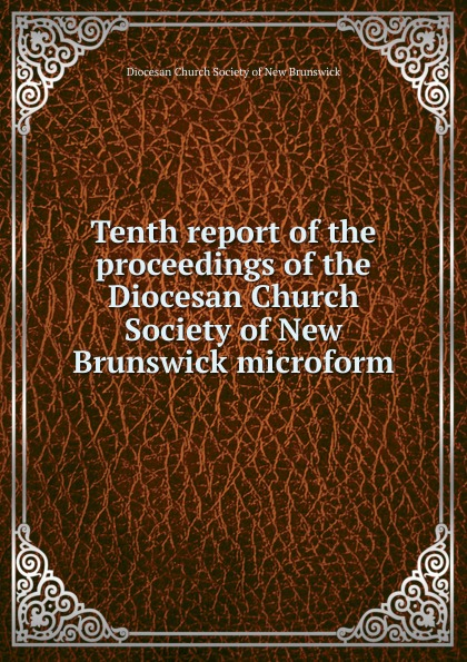 Фото - Tenth report of the proceedings of the Diocesan Church Society of New Brunswick microform twenty first report of the proceedings of the diocesan church society of new brunswick during the year 1856 microform