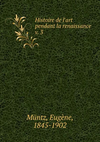 Eugène Müntz Histoire de l.art pendant la renaissance eugène müntz leonard de vinci