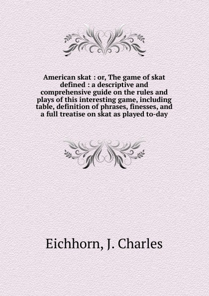 J. Charles Eichhorn American skat. Or, The game of skat defined the all american skin game or decoy of race