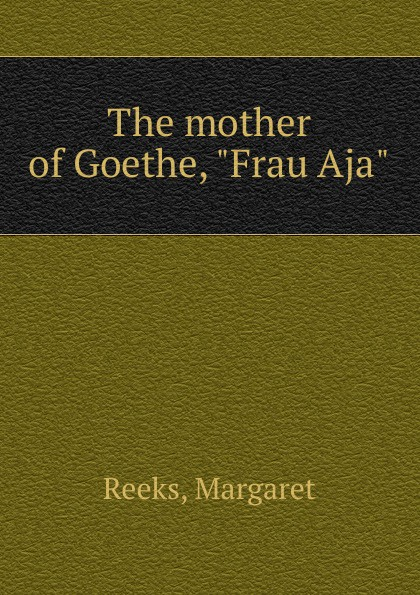 Margaret Reeks The mother of Goethe, Frau Aja helgi erilaid aja jälg kivis inglismaa