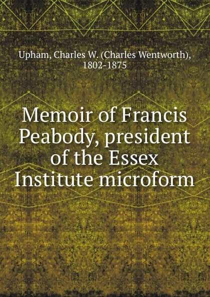 Charles Wentworth Upham Memoir of Francis Peabody, president of the Essex Institute microform penny of the pyramids mr peabody