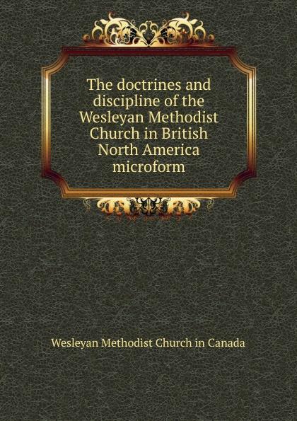 Wesleyan Methodist Church in Canada The doctrines and discipline of the Wesleyan Methodist Church in British North America microform цены