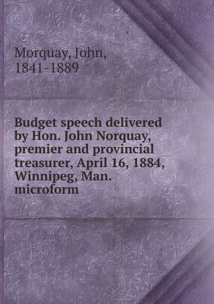 John Morquay Budget speech delivered by Hon. John Norquay, premier and provincial treasurer, April 16, 1884, Winnipeg, Man. microform