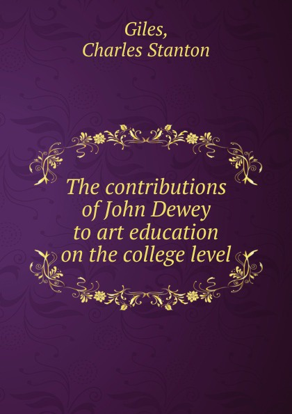 Charles Stanton Giles The contributions of John Dewey to art education on the college level john dewey democracy and education
