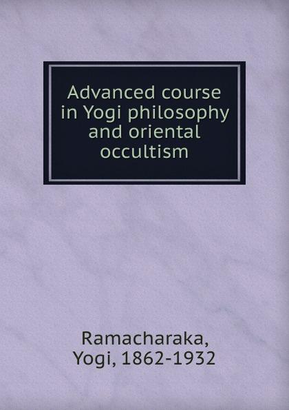 Ramacharaka Advanced course in Yogi philosophy and oriental occultism yogi ramacharaka the yoga of wisdom