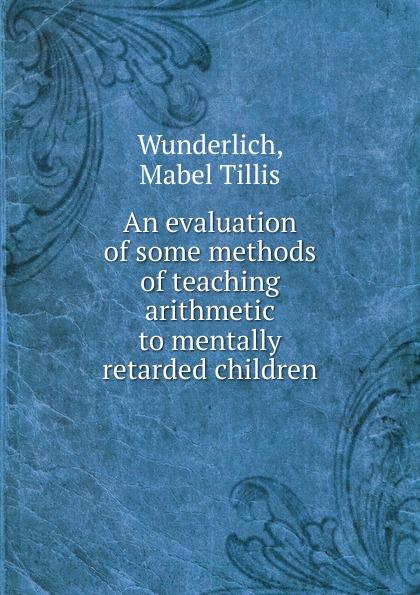Mabel Tillis Wunderlich An evaluation of some methods of teaching arithmetic to mentally retarded children behaviour skills of mentally retarded children