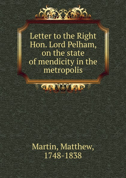 Matthew Martin Letter to the Right Hon. Lord Pelham on the state of mendicity in the metropolis metropolis to metroplex