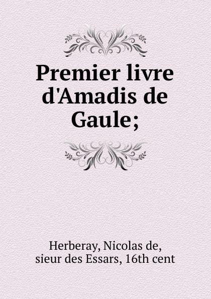 Nicolas de Herberay Premier livre d.Amadis de Gaule francis kirkman the famous and renowned history of amadis de gaule