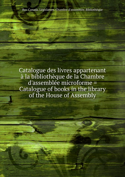 Bas-Canada. Législature. Chambre d'assemblée. Bibliothèque Catalogue des livres appartenant a la bibliotheque de la Chambre d.assemblee microforme . Catalogue of books in the library of the House of Assembly