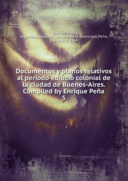 Enrique Peno Documentos y planos relativos al periodo edilicio colonial de la ciudad de Buenos-Aires. Compiled by Enrique Pena la beriso buenos aires