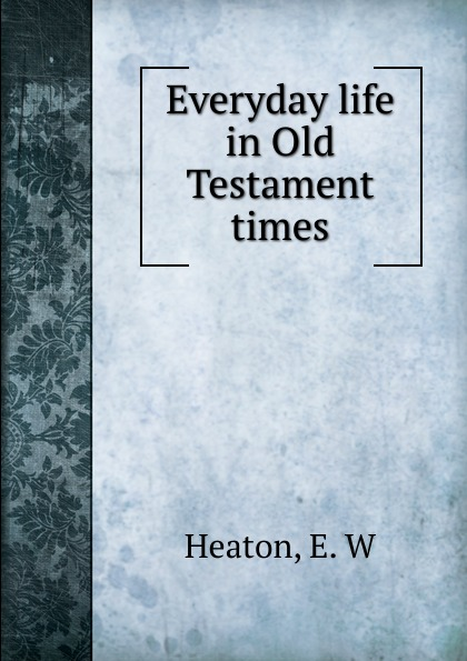E.W. Heaton Everyday life in Old Testament times d w thomas documents from old testament times