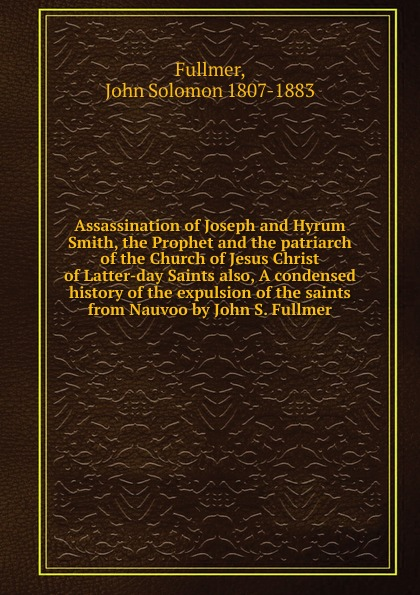 John Solomon Fullmer Assassination of Joseph and Hyrum Smith, the Prophet and the patriarch of the Church of Jesus Christ of Latter-day Saints also, A condensed history of the expulsion of the saints from Nauvoo by John S. Fullmer john smith preston celebration of the battle of king s mountain