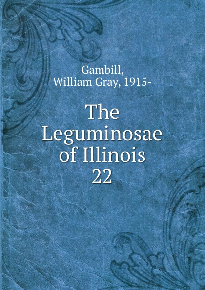 William Gray Gambill The Leguminosae of Illinois l h pammel anatomical characters of the seeds of leguminosae chiefly genera of grays manual