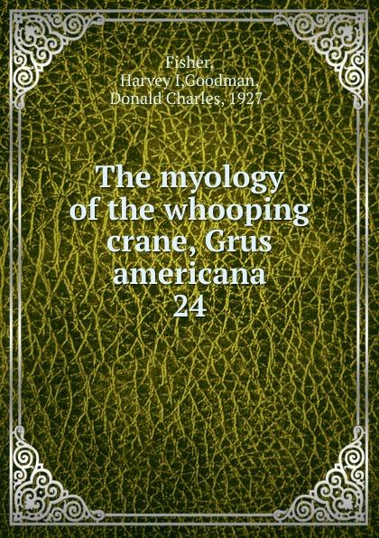 Harvey I. Fisher The myology of the whooping crane, Grus americana americana