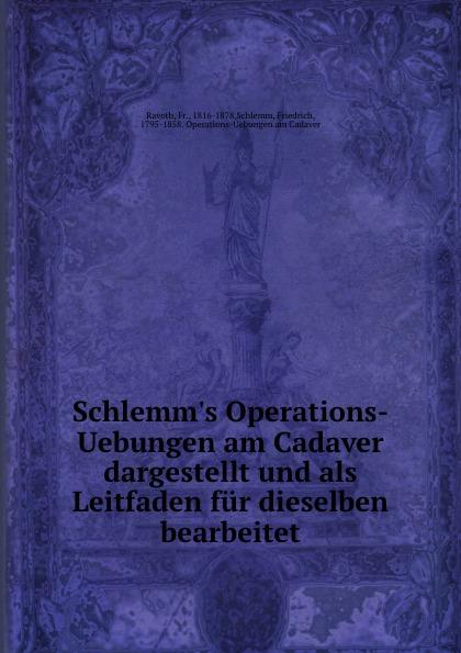 Fr. Ravoth Schlemm.s Operations-Uebungen am Cadaver dargestellt und als Leitfaden fur dieselben bearbeitet