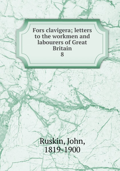 John Ruskin Fors clavigera john ruskin fors clavigera letters to the workmen and labourers of great britain volume 1 2
