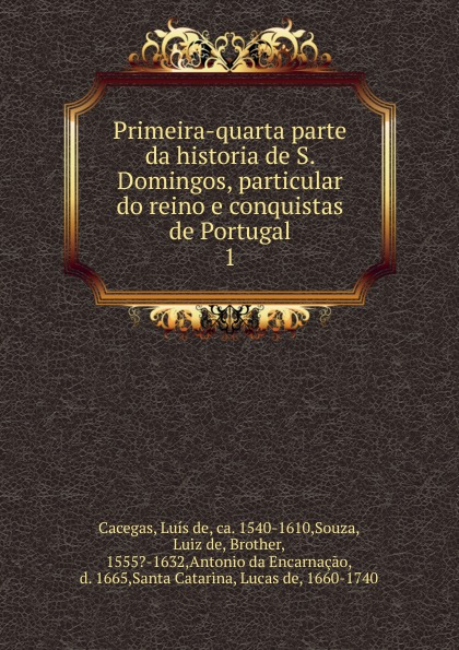 Luís de Cacegas Primeira-quarta parte da historia de S. Domingos, particular do reino e conquistas de Portugal aldivan teixeira torres parábolas do reino e de sabedoria