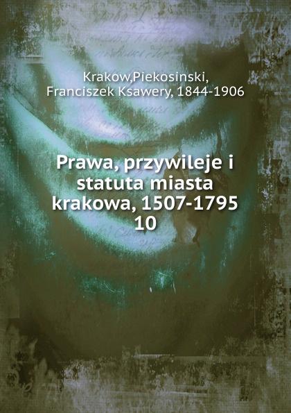Piekosinski Krakow Prawa, przywileje i statuta miasta krakowa, 1507-1795 antoni kleczkowski walery rzewuski obywatel m krakowa radca miejski rys jego zycia i